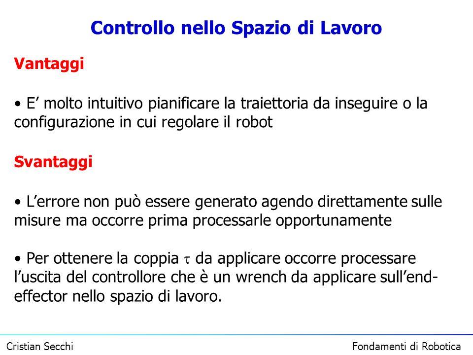 Cristian Secchi Fondamenti di Robotica Controllo nello Spazio di Lavoro Vantaggi E molto intuitivo pianificare la traiettoria da inseguire o la config