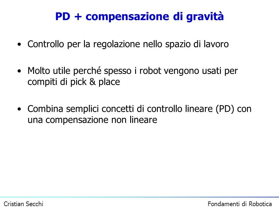 Cristian Secchi Fondamenti di Robotica PD + compensazione di gravità Controllo per la regolazione nello spazio di lavoro Molto utile perché spesso i r