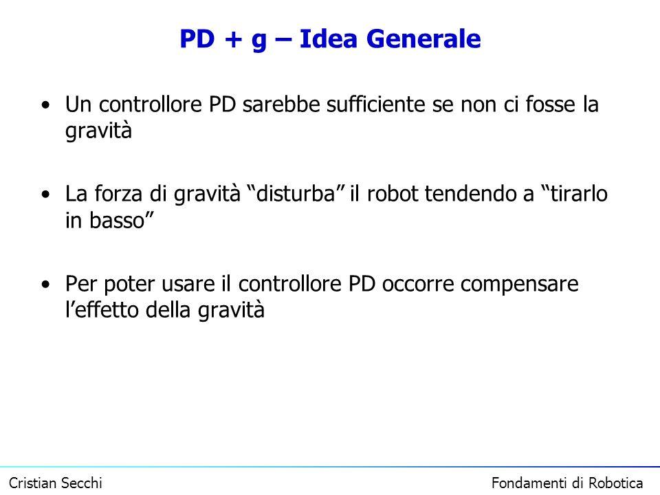 Cristian Secchi Fondamenti di Robotica PD + g – Idea Generale Un controllore PD sarebbe sufficiente se non ci fosse la gravità La forza di gravità dis