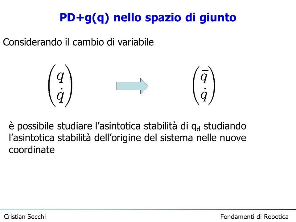 Cristian Secchi Fondamenti di Robotica PD+g(q) nello spazio di giunto Considerando il cambio di variabile è possibile studiare lasintotica stabilità d