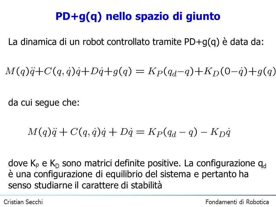Cristian Secchi Fondamenti di Robotica PD+g(q) nello spazio di giunto La dinamica di un robot controllato tramite PD+g(q) è data da: da cui segue che: