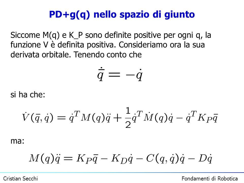 Cristian Secchi Fondamenti di Robotica PD+g(q) nello spazio di giunto Siccome M(q) e K_P sono definite positive per ogni q, la funzione V è definita p