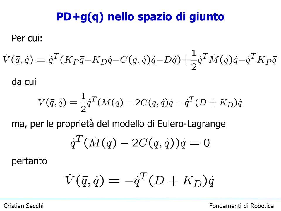 Cristian Secchi Fondamenti di Robotica PD+g(q) nello spazio di giunto Per cui: da cui ma, per le proprietà del modello di Eulero-Lagrange pertanto
