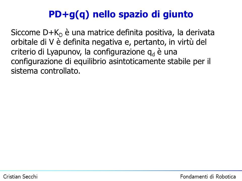Cristian Secchi Fondamenti di Robotica PD+g(q) nello spazio di giunto Siccome D+K D è una matrice definita positiva, la derivata orbitale di V è defin