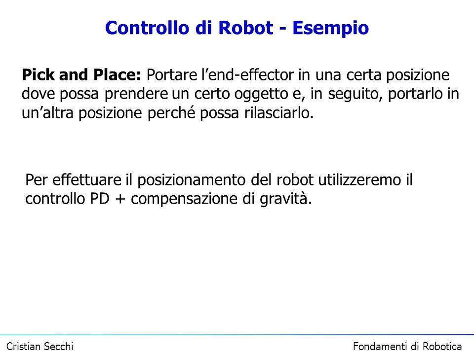 Cristian Secchi Fondamenti di Robotica Controllo di Robot - Esempio Pick and Place: Portare lend-effector in una certa posizione dove possa prendere u