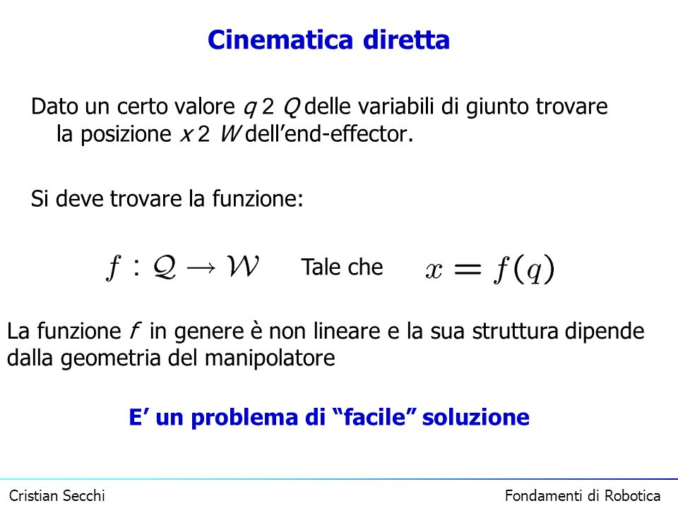 Cristian Secchi Fondamenti di Robotica Cinematica diretta Dato un certo valore q 2 Q delle variabili di giunto trovare la posizione x 2 W dellend-effe