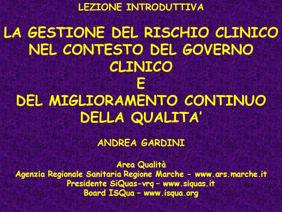LEZIONE INTRODUTTIVA LA GESTIONE DEL RISCHIO CLINICO NEL CONTESTO DEL GOVERNO CLINICO E DEL MIGLIORAMENTO CONTINUO DELLA QUALITA ANDREA GARDINI Area Qualità Agenzia Regionale Sanitaria Regione Marche - www.ars.marche.it Presidente SiQuas-vrq – www.siquas.it Board ISQua – www.isqua.org