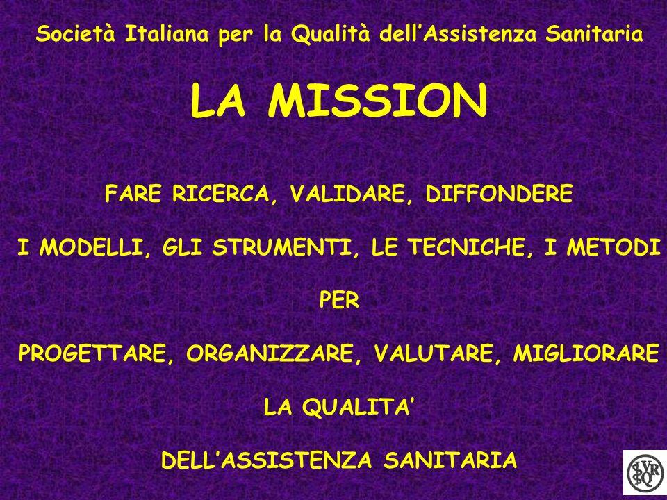 Società Italiana per la Qualità dellAssistenza Sanitaria LA MISSION FARE RICERCA, VALIDARE, DIFFONDERE I MODELLI, GLI STRUMENTI, LE TECNICHE, I METODI PER PROGETTARE, ORGANIZZARE, VALUTARE, MIGLIORARE LA QUALITA DELLASSISTENZA SANITARIA