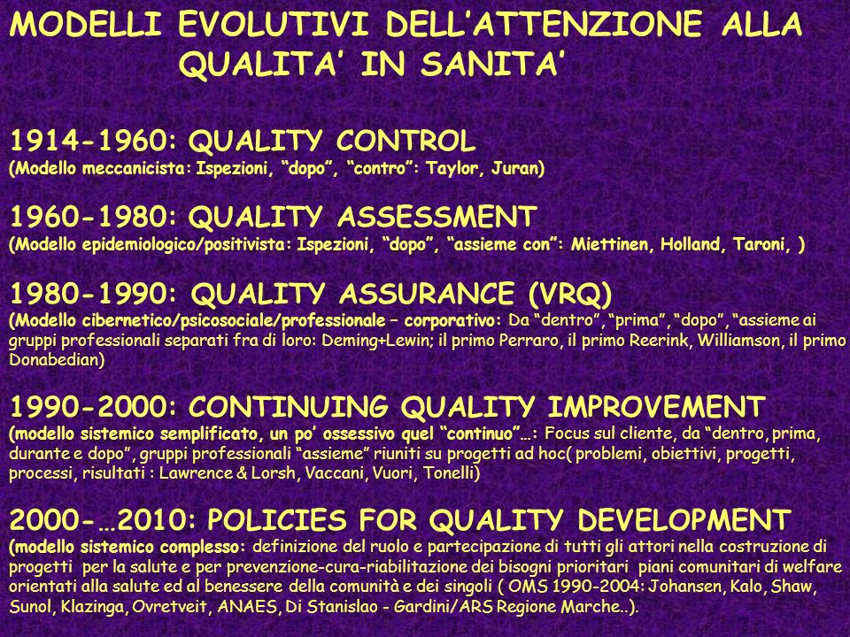 MODELLI EVOLUTIVI DELLATTENZIONE ALLA QUALITA IN SANITA 1914-1960: QUALITY CONTROL (Modello meccanicista: Ispezioni, dopo, contro: Taylor, Juran) 1960-1980: QUALITY ASSESSMENT (Modello epidemiologico/positivista: Ispezioni, dopo, assieme con: Miettinen, Holland, Taroni, ) 1980-1990: QUALITY ASSURANCE (VRQ) (Modello cibernetico/psicosociale/professionale – corporativo: Da dentro, prima, dopo, assieme ai gruppi professionali separati fra di loro: Deming+Lewin; il primo Perraro, il primo Reerink, Williamson, il primo Donabedian) 1990-2000: CONTINUING QUALITY IMPROVEMENT (modello sistemico semplificato, un po ossessivo quel continuo…: Focus sul cliente, da dentro, prima, durante e dopo, gruppi professionali assieme riuniti su progetti ad hoc( problemi, obiettivi, progetti, processi, risultati : Lawrence & Lorsh, Vaccani, Vuori, Tonelli) 2000-…2010: POLICIES FOR QUALITY DEVELOPMENT (modello sistemico complesso: definizione del ruolo e partecipazione di tutti gli attori nella costruzione di progetti per la salute e per prevenzione-cura-riabilitazione dei bisogni prioritari piani comunitari di welfare orientati alla salute ed al benessere della comunità e dei singoli ( OMS 1990-2004: Johansen, Kalo, Shaw, Sunol, Klazinga, Ovretveit, ANAES, Di Stanislao - Gardini/ARS Regione Marche..).