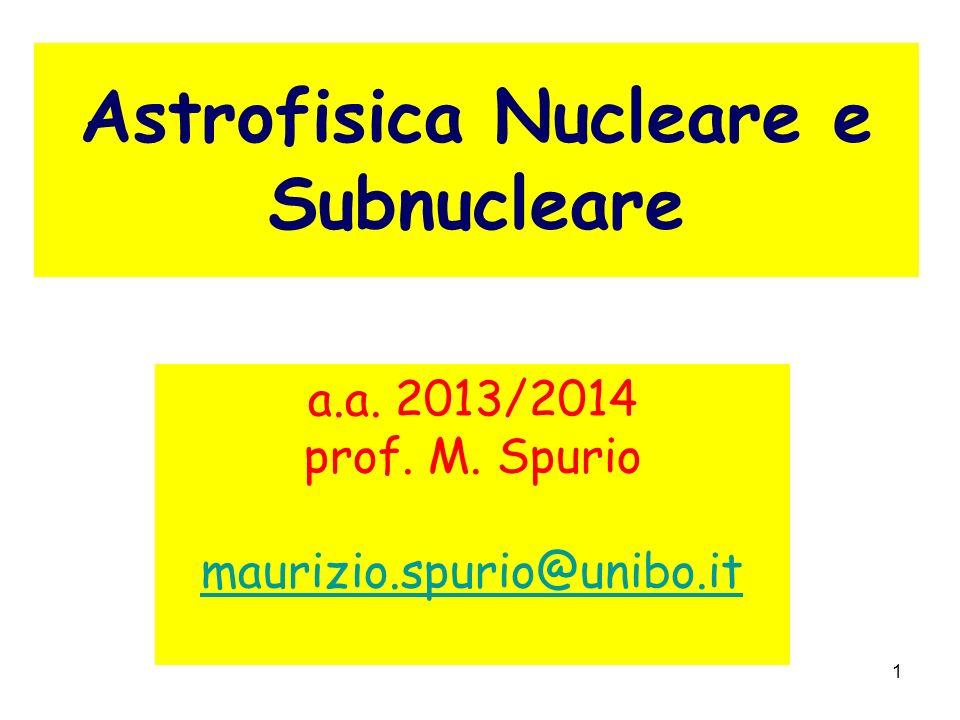 1 Astrofisica Nucleare e Subnucleare a.a. 2013/2014 prof. M. Spurio maurizio.spurio@unibo.it