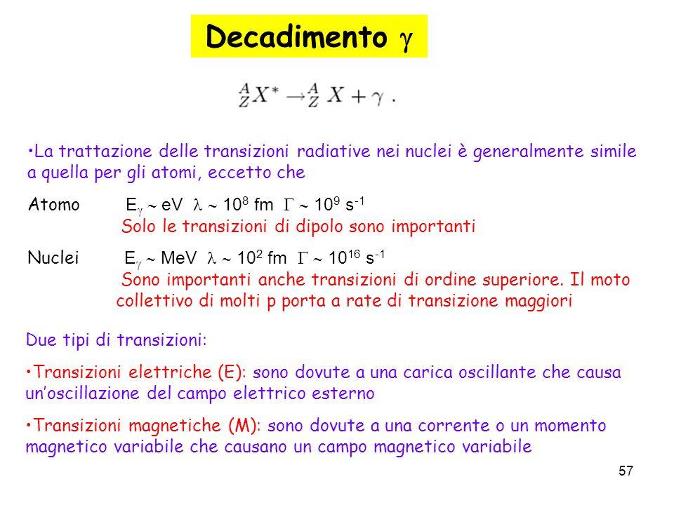 57 La trattazione delle transizioni radiative nei nuclei è generalmente simile a quella per gli atomi, eccetto che Atomo E eV 10 8 fm 10 9 s -1. Solo