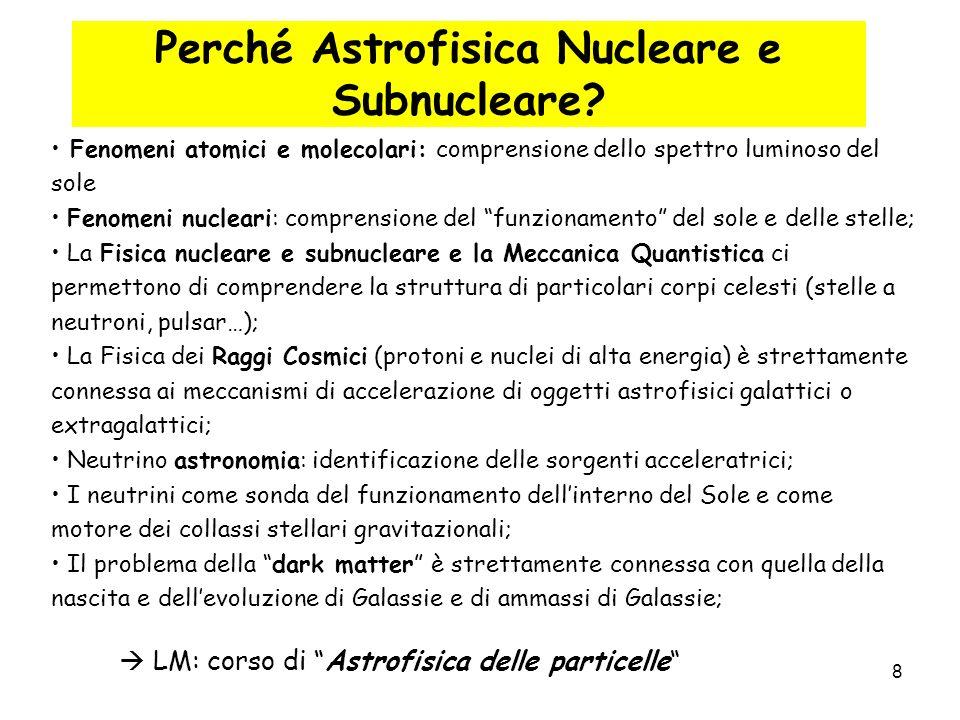 8 Perché Astrofisica Nucleare e Subnucleare? Fenomeni atomici e molecolari: comprensione dello spettro luminoso del sole Fenomeni nucleari: comprensio
