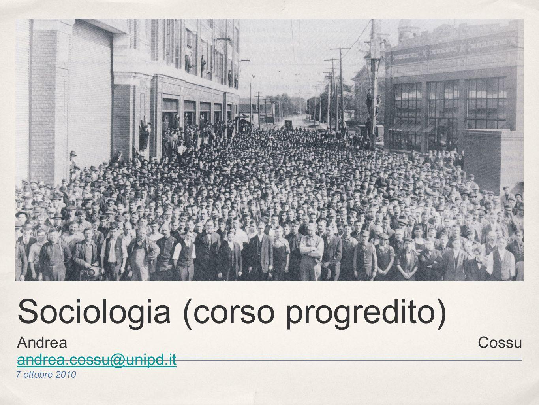 7 ottobre 2010 Sociologia (corso progredito) Andrea Cossu andrea.cossu@unipd.it andrea.cossu@unipd.it