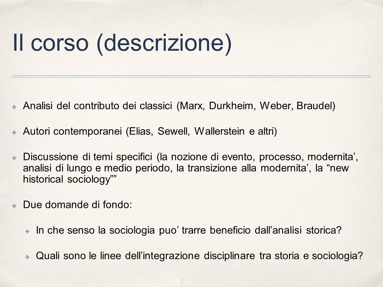 Il corso (descrizione) Analisi del contributo dei classici (Marx, Durkheim, Weber, Braudel) Autori contemporanei (Elias, Sewell, Wallerstein e altri)