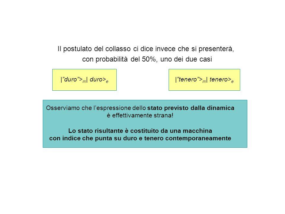 Il postulato del collasso ci dice invece che si presenterà, con probabilità del 50%, uno dei due casi |duro> m | duro> e |tenero> m | tenero> e Osserv