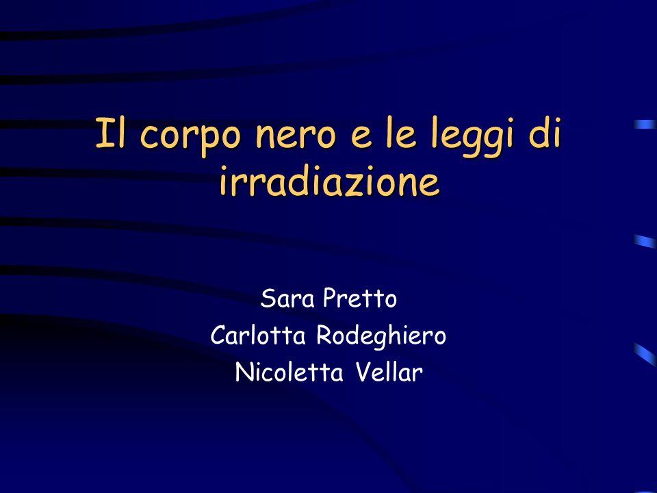 Il corpo nero e le leggi di irradiazione Sara Pretto Carlotta Rodeghiero Nicoletta Vellar