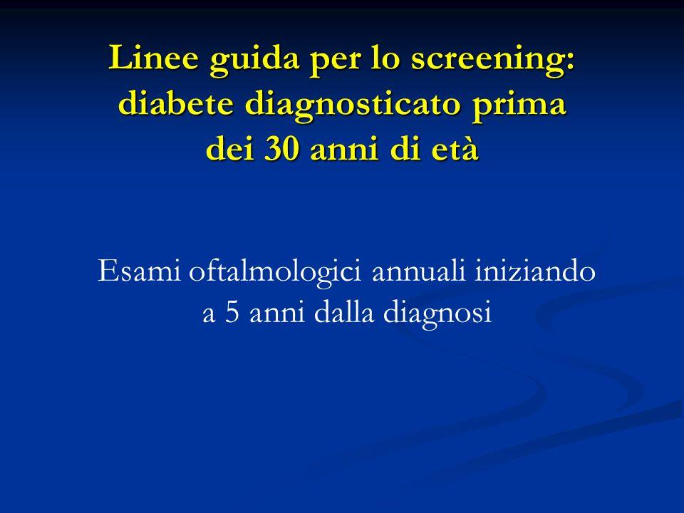 Esami oftalmologici annuali iniziando a 5 anni dalla diagnosi Linee guida per lo screening: diabete diagnosticato prima dei 30 anni di età