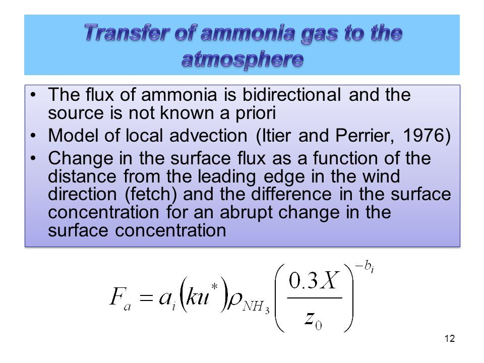 12 The flux of ammonia is bidirectional and the source is not known a priori Model of local advection (Itier and Perrier, 1976) Change in the surface flux as a function of the distance from the leading edge in the wind direction (fetch) and the difference in the surface concentration for an abrupt change in the surface concentration The flux of ammonia is bidirectional and the source is not known a priori Model of local advection (Itier and Perrier, 1976) Change in the surface flux as a function of the distance from the leading edge in the wind direction (fetch) and the difference in the surface concentration for an abrupt change in the surface concentration