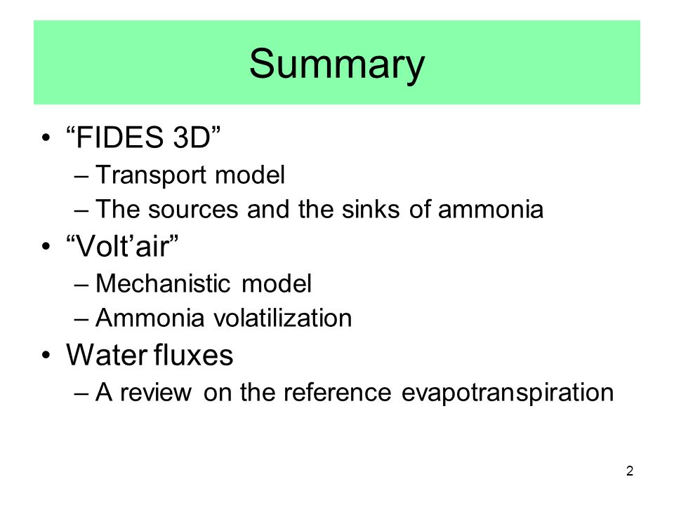 2 Summary FIDES 3D –Transport model –The sources and the sinks of ammonia Voltair –Mechanistic model –Ammonia volatilization Water fluxes –A review on the reference evapotranspiration