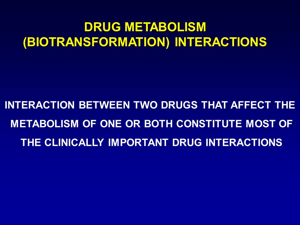 DRUG METABOLISM (BIOTRANSFORMATION) INTERACTIONS INTERACTION BETWEEN TWO DRUGS THAT AFFECT THE METABOLISM OF ONE OR BOTH CONSTITUTE MOST OF THE CLINIC