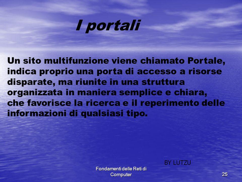 Fondamenti delle Reti di Computer25 Un sito multifunzione viene chiamato Portale, indica proprio una porta di accesso a risorse disparate, ma riunite