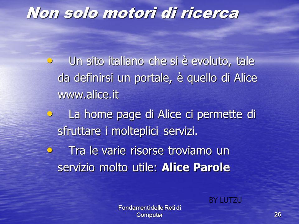 Fondamenti delle Reti di Computer26 Non solo motori di ricerca Un sito italiano che si è evoluto, tale da definirsi un portale, è quello di Alice www.