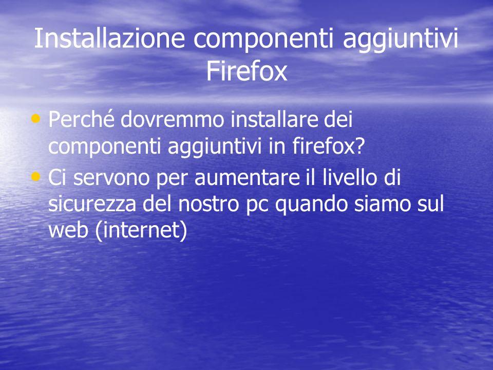 Installazione componenti aggiuntivi Firefox Perché dovremmo installare dei componenti aggiuntivi in firefox? Ci servono per aumentare il livello di si