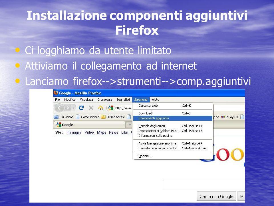 Installazione componenti aggiuntivi Firefox Ci logghiamo da utente limitato Attiviamo il collegamento ad internet Lanciamo firefox-->strumenti-->comp.