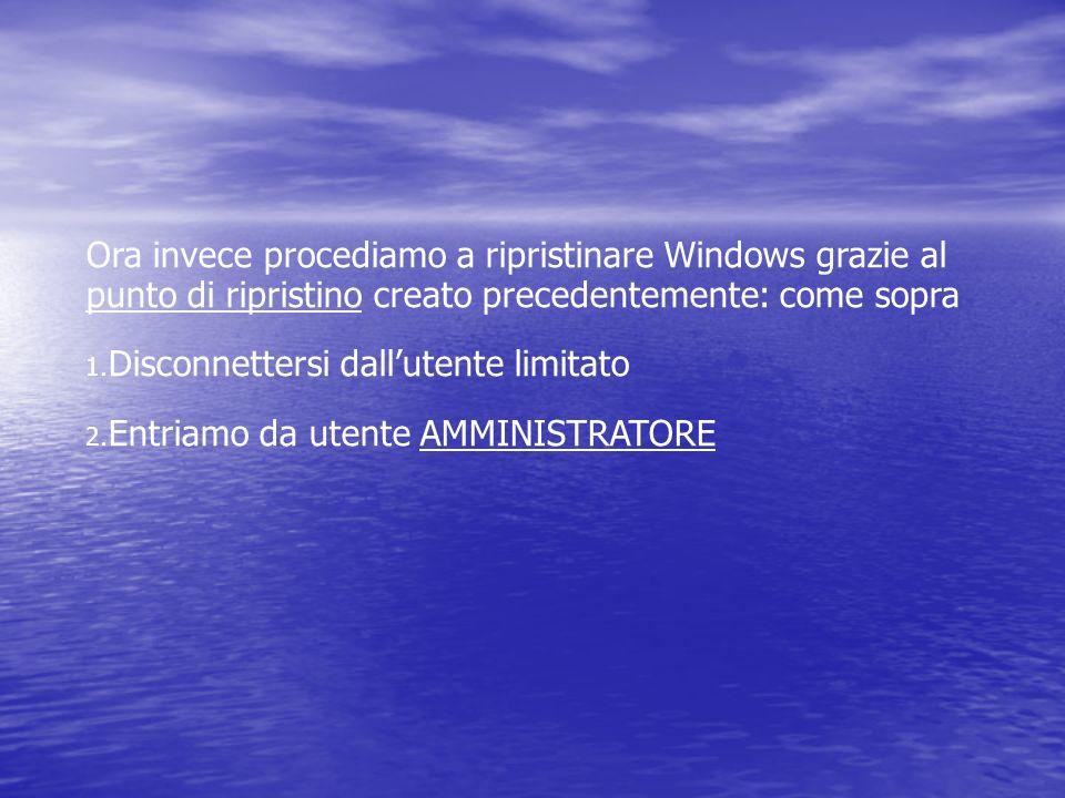 Ora invece procediamo a ripristinare Windows grazie al punto di ripristino creato precedentemente: come sopra 1. Disconnettersi dallutente limitato 2.