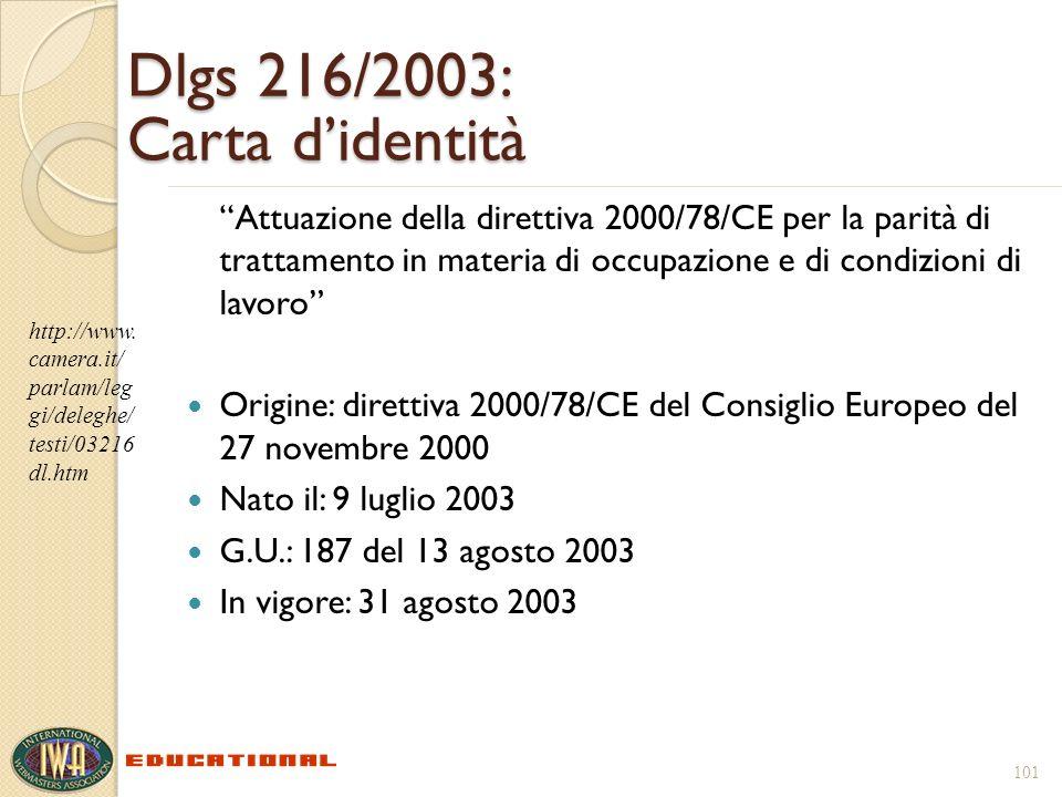 101 Dlgs 216/2003: Carta didentità Attuazione della direttiva 2000/78/CE per la parità di trattamento in materia di occupazione e di condizioni di lavoro Origine: direttiva 2000/78/CE del Consiglio Europeo del 27 novembre 2000 Nato il: 9 luglio 2003 G.U.: 187 del 13 agosto 2003 In vigore: 31 agosto 2003 http://www.