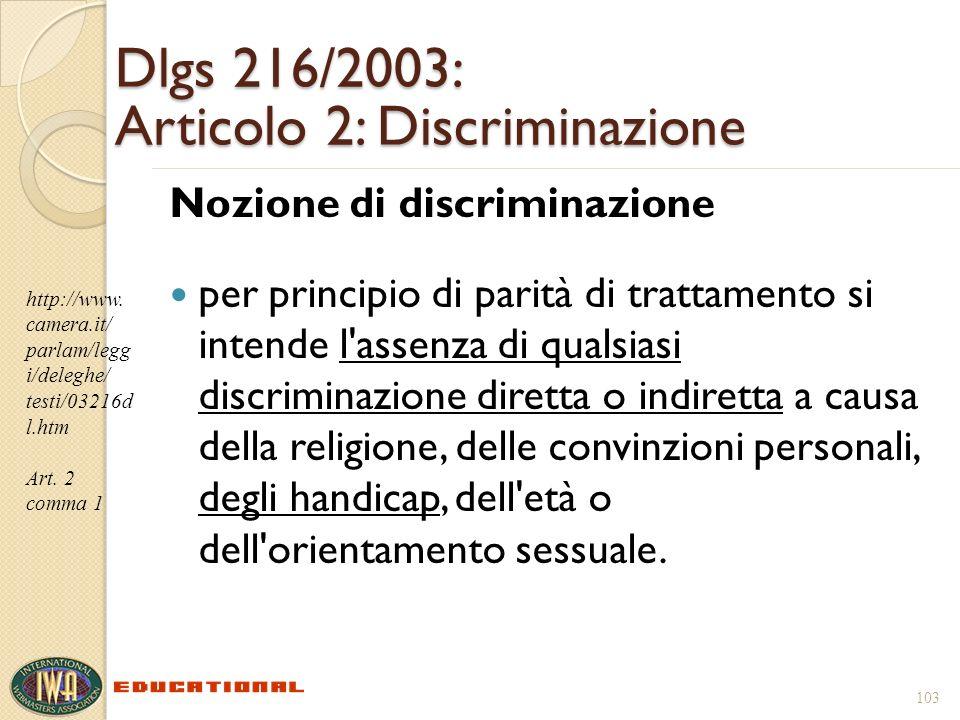103 Dlgs 216/2003: Articolo 2: Discriminazione Nozione di discriminazione per principio di parità di trattamento si intende l assenza di qualsiasi discriminazione diretta o indiretta a causa della religione, delle convinzioni personali, degli handicap, dell età o dell orientamento sessuale.