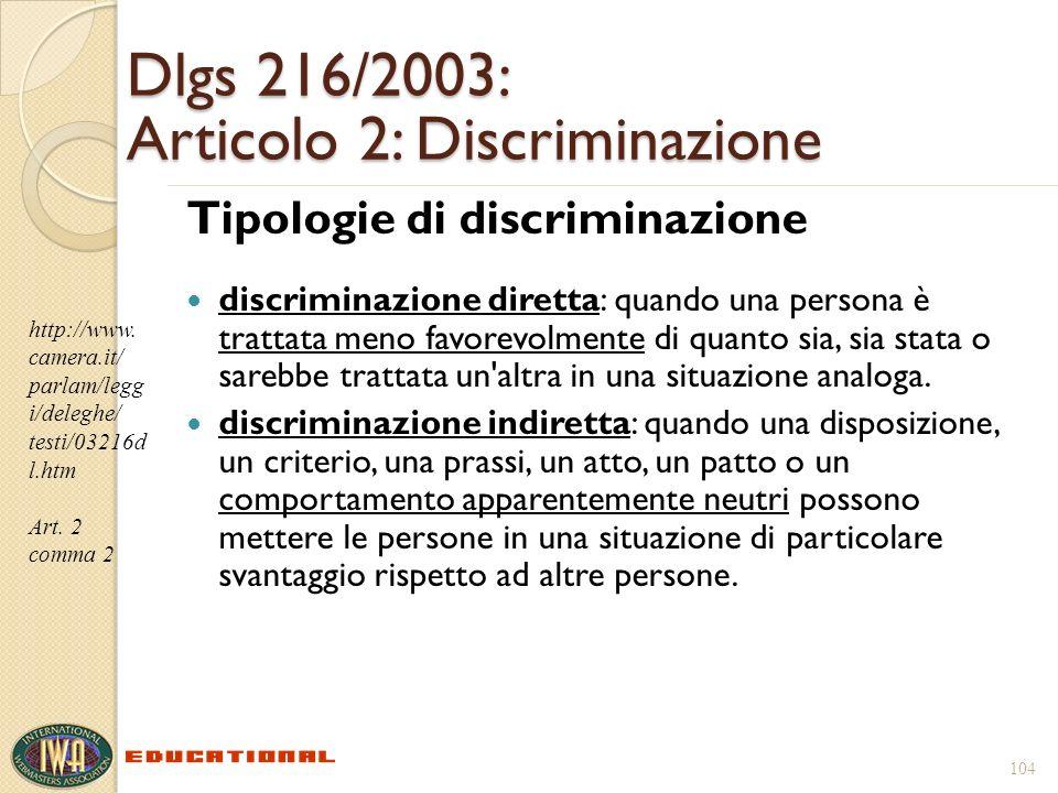 104 Dlgs 216/2003: Articolo 2: Discriminazione Tipologie di discriminazione discriminazione diretta: quando una persona è trattata meno favorevolmente di quanto sia, sia stata o sarebbe trattata un altra in una situazione analoga.