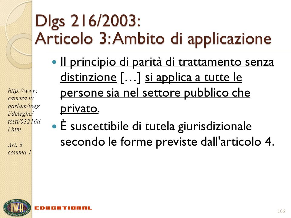 106 Dlgs 216/2003: Articolo 3: Ambito di applicazione Il principio di parità di trattamento senza distinzione […] si applica a tutte le persone sia nel settore pubblico che privato.