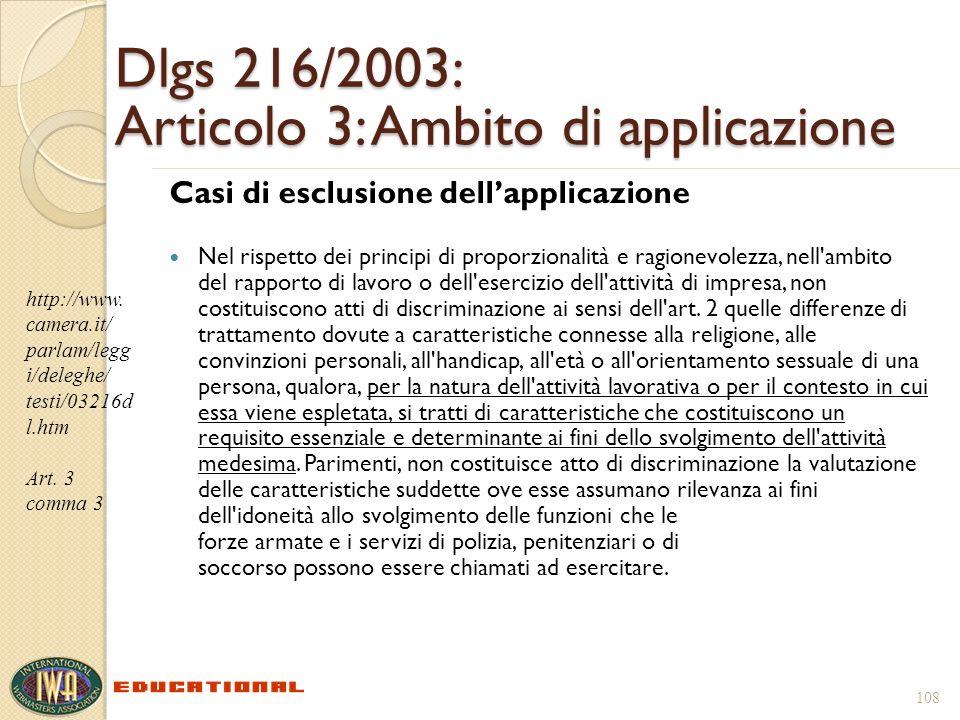 108 Dlgs 216/2003: Articolo 3: Ambito di applicazione Casi di esclusione dellapplicazione Nel rispetto dei principi di proporzionalità e ragionevolezza, nell ambito del rapporto di lavoro o dell esercizio dell attività di impresa, non costituiscono atti di discriminazione ai sensi dell art.
