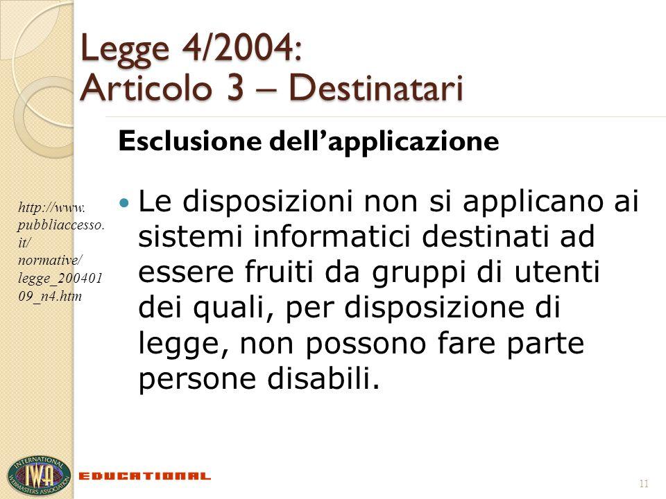 Legge 4/2004: Articolo 3 – Destinatari Esclusione dellapplicazione Le disposizioni non si applicano ai sistemi informatici destinati ad essere fruiti da gruppi di utenti dei quali, per disposizione di legge, non possono fare parte persone disabili.