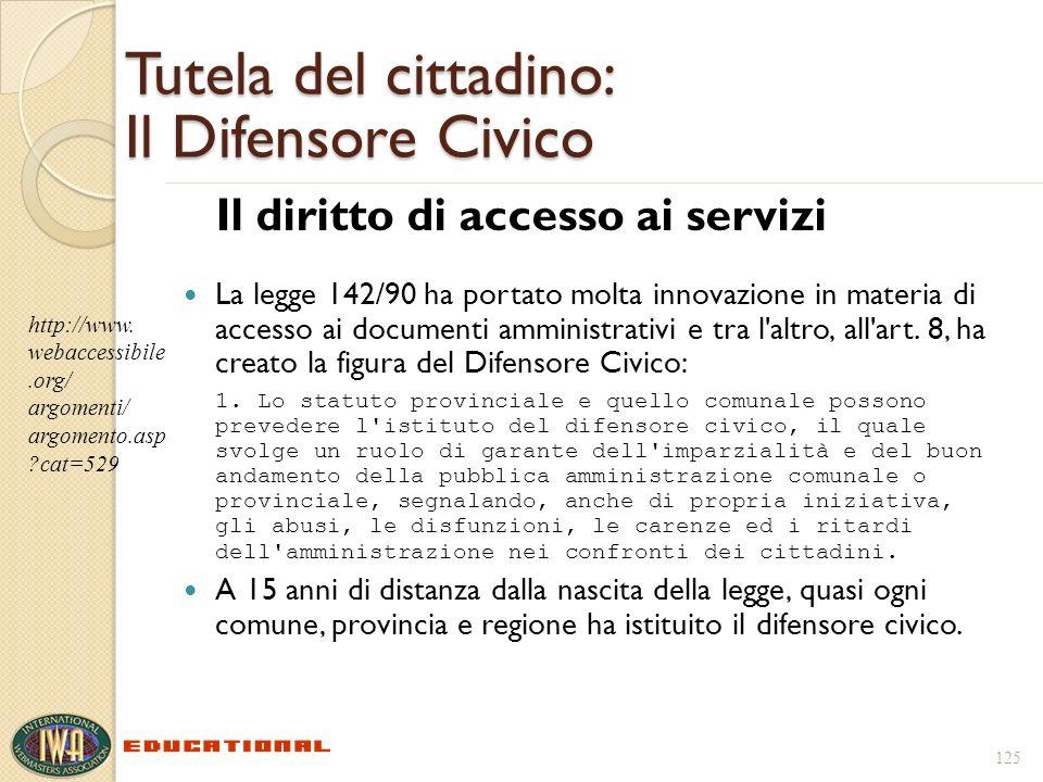 125 Tutela del cittadino: Il Difensore Civico Il diritto di accesso ai servizi La legge 142/90 ha portato molta innovazione in materia di accesso ai d