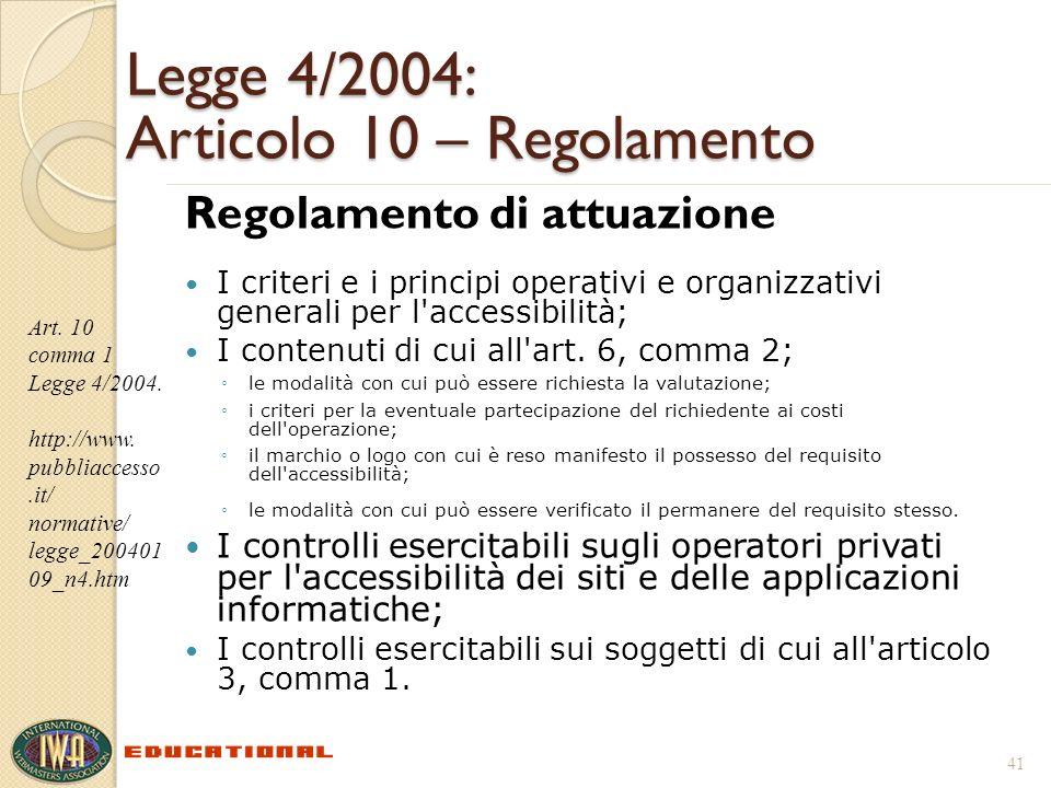 Legge 4/2004: Articolo 10 – Regolamento Regolamento di attuazione I criteri e i principi operativi e organizzativi generali per l accessibilità; I contenuti di cui all art.