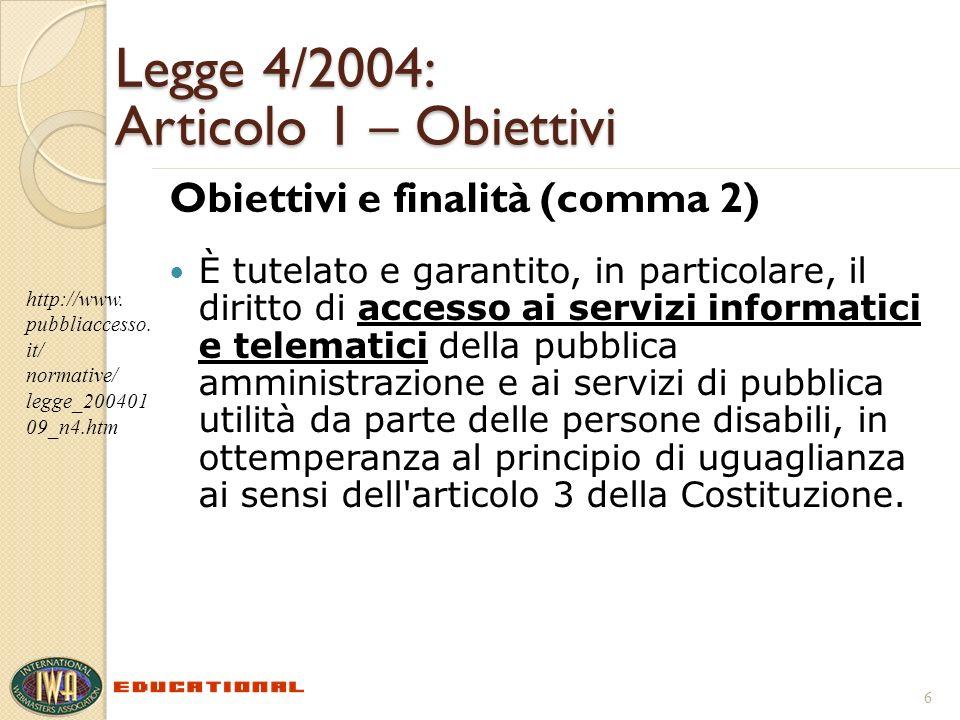 Legge 4/2004: Articolo 1 – Obiettivi Obiettivi e finalità (comma 2) È tutelato e garantito, in particolare, il diritto di accesso ai servizi informatici e telematici della pubblica amministrazione e ai servizi di pubblica utilità da parte delle persone disabili, in ottemperanza al principio di uguaglianza ai sensi dell articolo 3 della Costituzione.