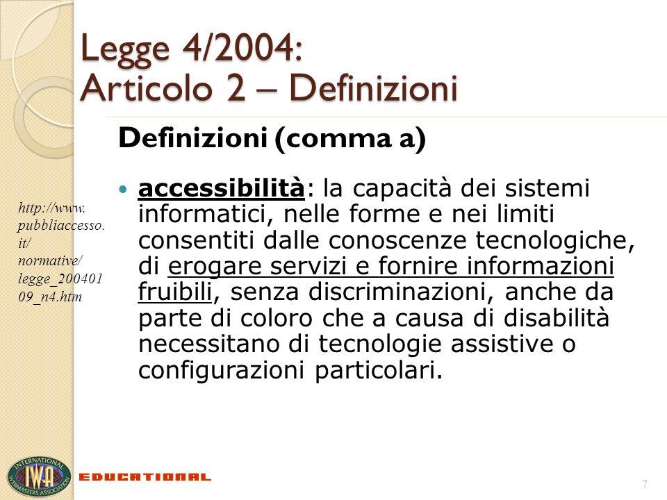 Legge 4/2004: Articolo 2 – Definizioni Definizioni (comma a) accessibilità: la capacità dei sistemi informatici, nelle forme e nei limiti consentiti dalle conoscenze tecnologiche, di erogare servizi e fornire informazioni fruibili, senza discriminazioni, anche da parte di coloro che a causa di disabilità necessitano di tecnologie assistive o configurazioni particolari.