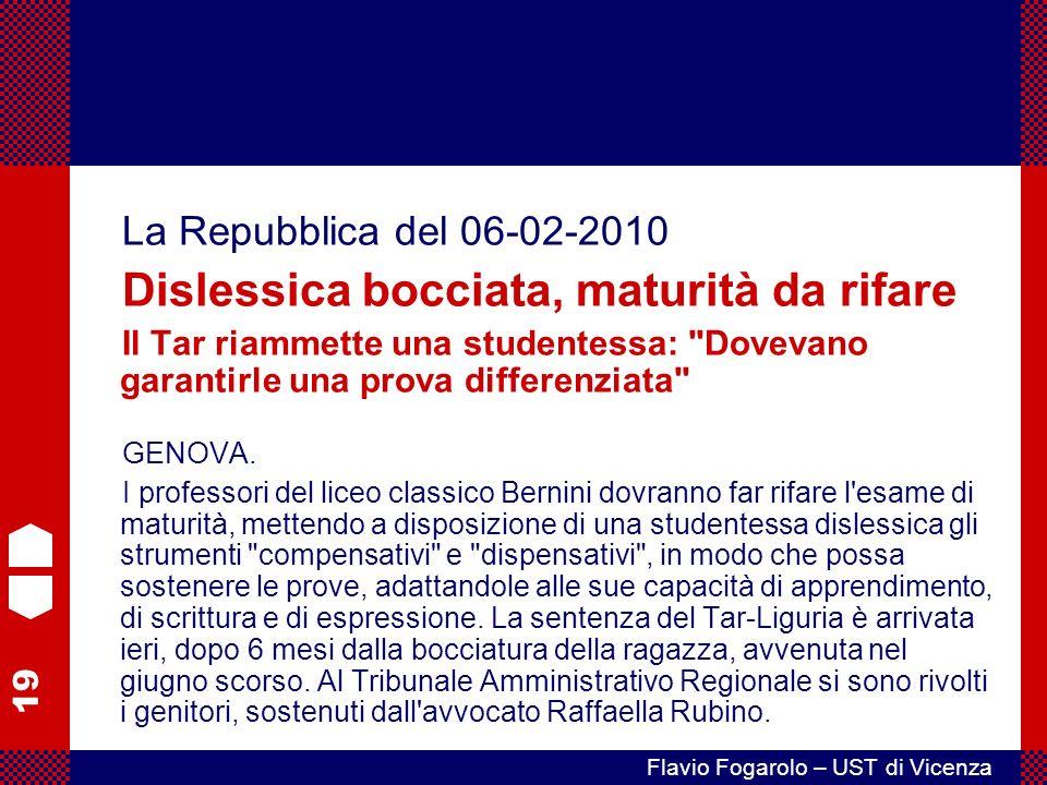 19 Flavio Fogarolo – UST di Vicenza La Repubblica del 06-02-2010 Dislessica bocciata, maturità da rifare Il Tar riammette una studentessa: Dovevano garantirle una prova differenziata GENOVA.