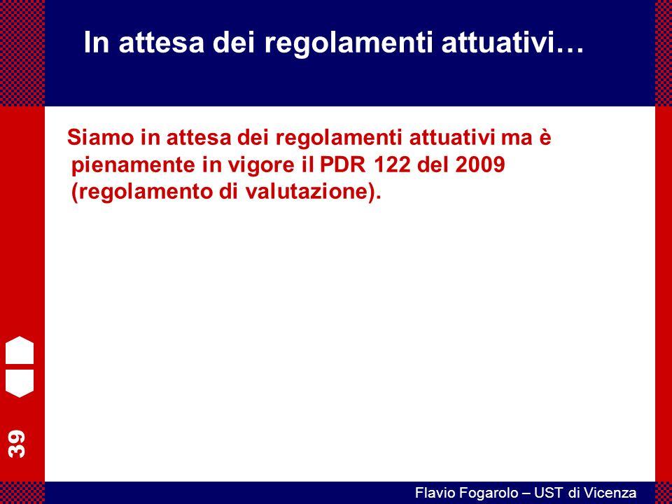 39 Flavio Fogarolo – UST di Vicenza Siamo in attesa dei regolamenti attuativi ma è pienamente in vigore il PDR 122 del 2009 (regolamento di valutazione).