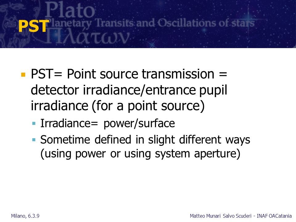 PST PST= Point source transmission = detector irradiance/entrance pupil irradiance (for a point source) Irradiance= power/surface Sometime defined in slight different ways (using power or using system aperture) Milano, 6.3.9Matteo Munari Salvo Scuderi - INAF OACatania