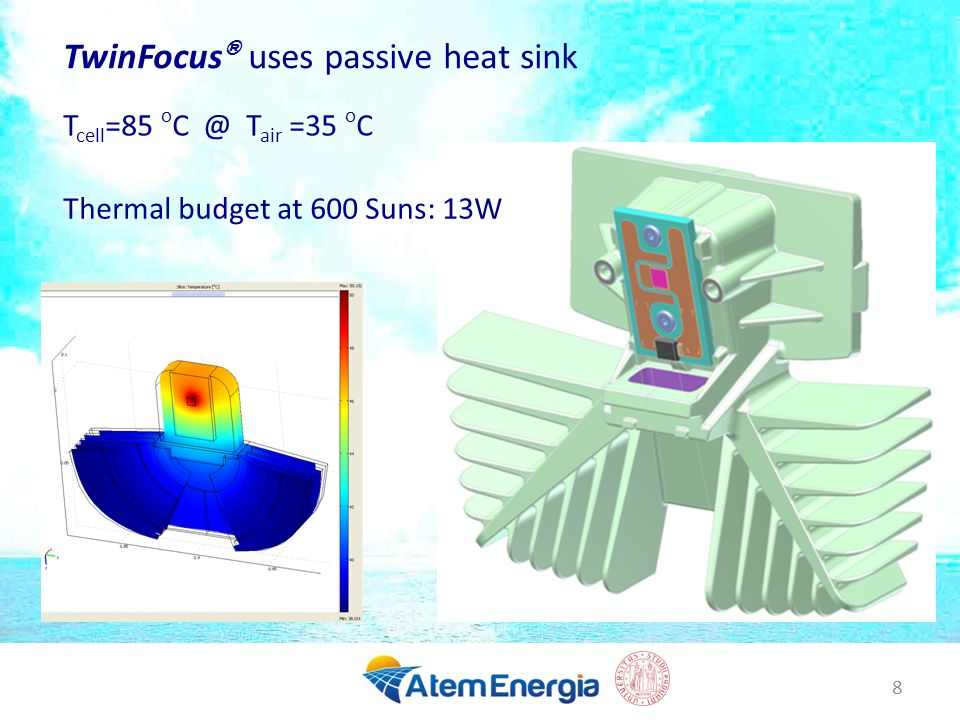 8 TwinFocus ® uses passive heat sink Thermal budget at 600 Suns: 13W T cell =85 o C @ T air =35 o C