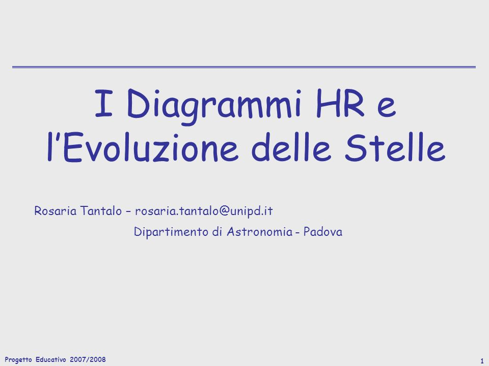 Progetto Educativo 2007/2008 1 I Diagrammi HR e lEvoluzione delle Stelle Rosaria Tantalo – rosaria.tantalo@unipd.it Dipartimento di Astronomia - Padova