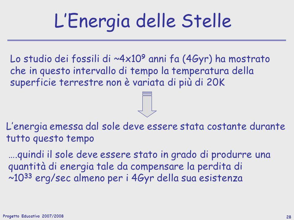Progetto Educativo 2007/2008 28 LEnergia delle Stelle Lo studio dei fossili di ~4x10 9 anni fa (4Gyr) ha mostrato che in questo intervallo di tempo la temperatura della superficie terrestre non è variata di più di 20K Lenergia emessa dal sole deve essere stata costante durante tutto questo tempo ….quindi il sole deve essere stato in grado di produrre una quantità di energia tale da compensare la perdita di ~10 33 erg/sec almeno per i 4Gyr della sua esistenza