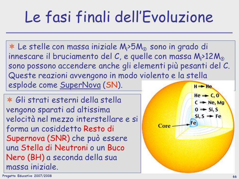 Progetto Educativo 2007/2008 66 Le fasi finali dellEvoluzione Le stelle con massa iniziale M i >5M sono in grado di innescare il bruciamento del C, e quelle con massa M i >12M sono possono accendere anche gli elementi più pesanti del C.