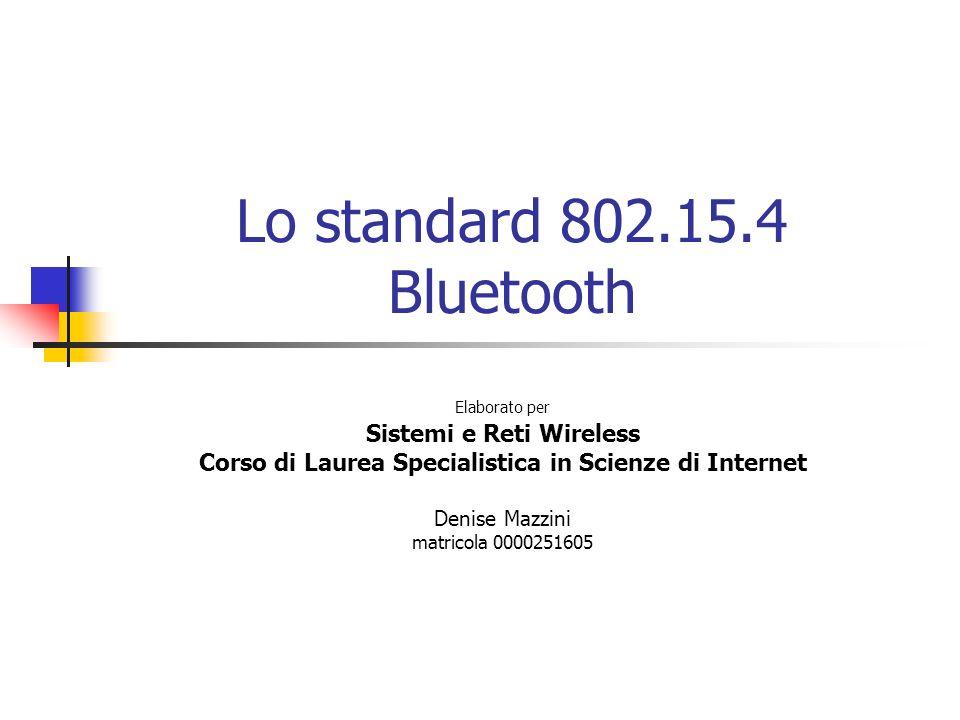 Lo standard 802.15.4 Bluetooth Elaborato per Sistemi e Reti Wireless Corso di Laurea Specialistica in Scienze di Internet Denise Mazzini matricola 000