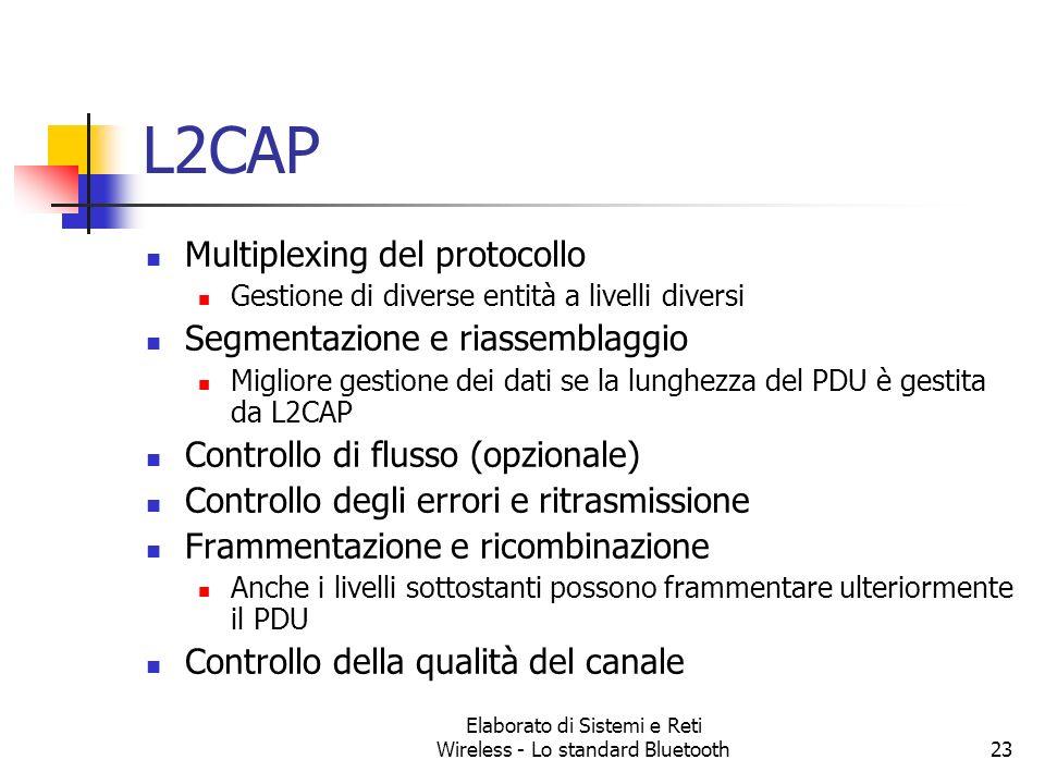 Elaborato di Sistemi e Reti Wireless - Lo standard Bluetooth23 L2CAP Multiplexing del protocollo Gestione di diverse entità a livelli diversi Segmenta