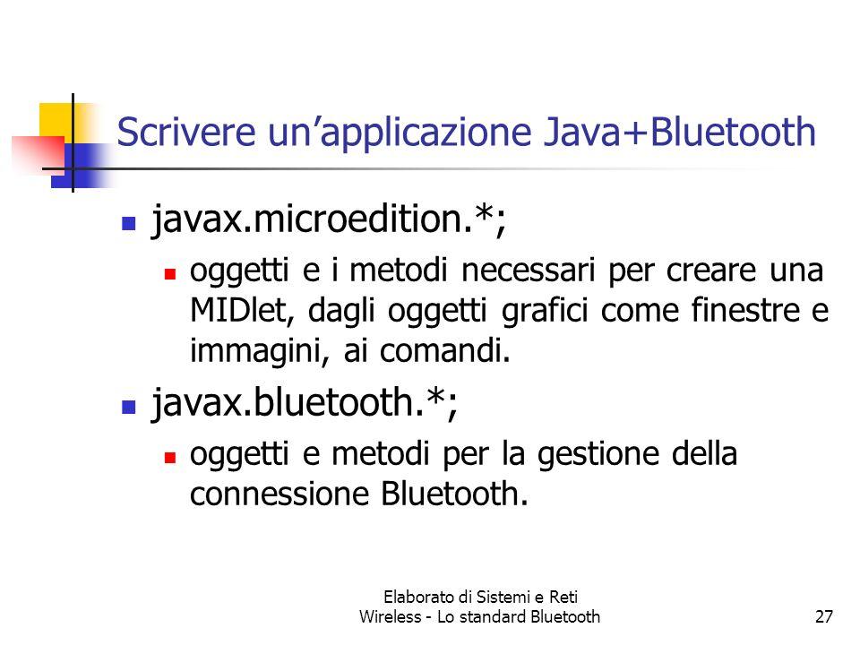 Elaborato di Sistemi e Reti Wireless - Lo standard Bluetooth27 Scrivere unapplicazione Java+Bluetooth javax.microedition.*; oggetti e i metodi necessa
