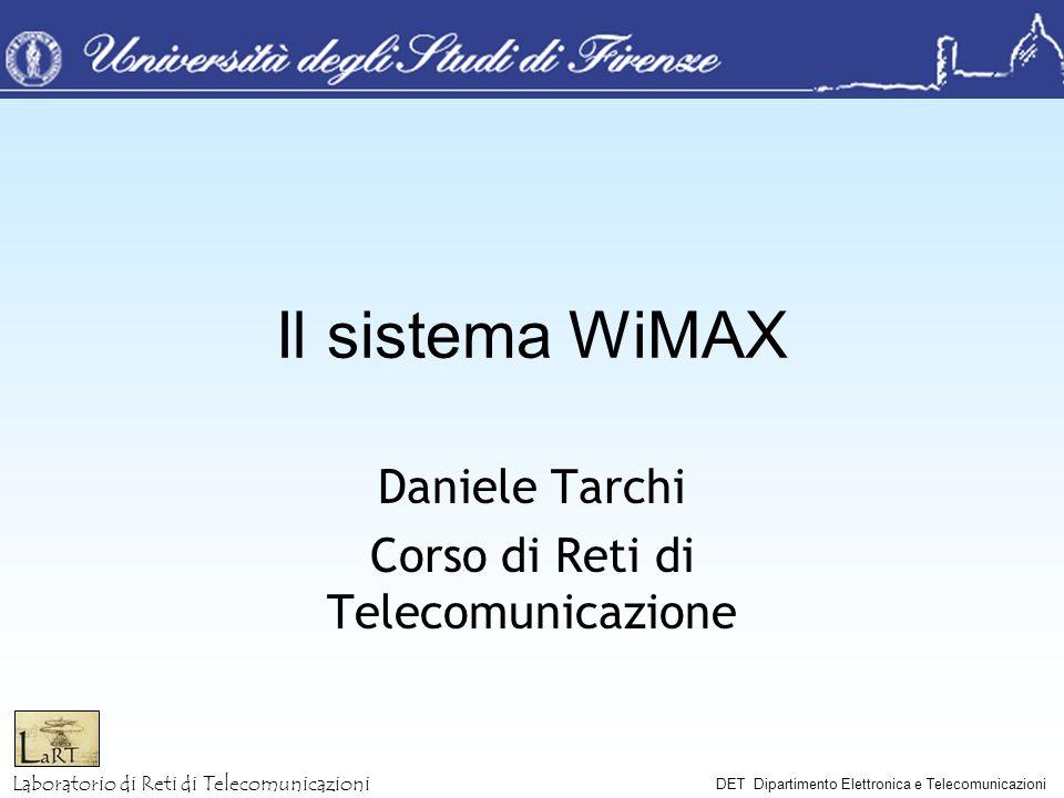 Laboratorio di Reti di Telecomunicazioni DET Dipartimento Elettronica e Telecomunicazioni Il sistema WiMAX Daniele Tarchi Corso di Reti di Telecomunic